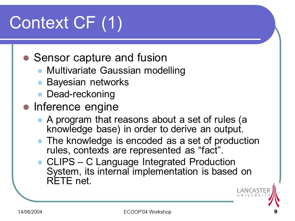 14/06/2004ECOOP 04 Workshop9 Context CF (1) Sensor capture and fusion Multivariate Gaussian modelling Bayesian networks Dead-reckoning Inference engine A program that reasons about a set of rules (a knowledge base) in order to derive an output.