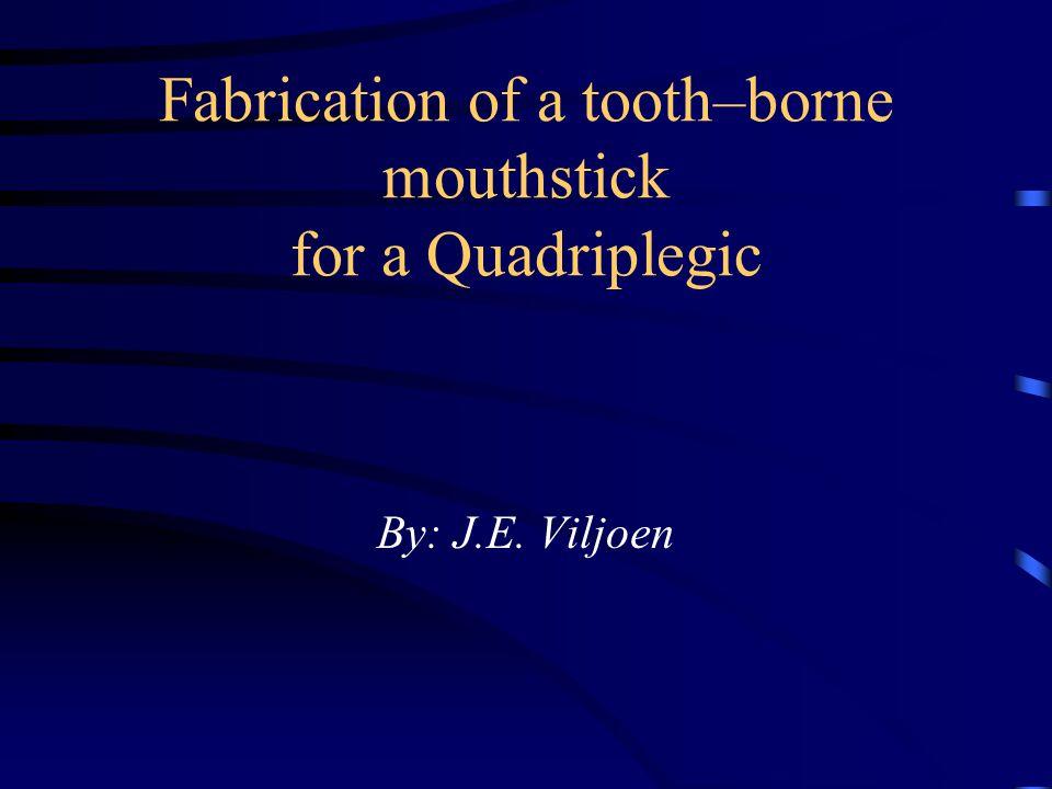 Fabrication of a tooth–borne mouthstick for a Quadriplegic By: J.E. Viljoen
