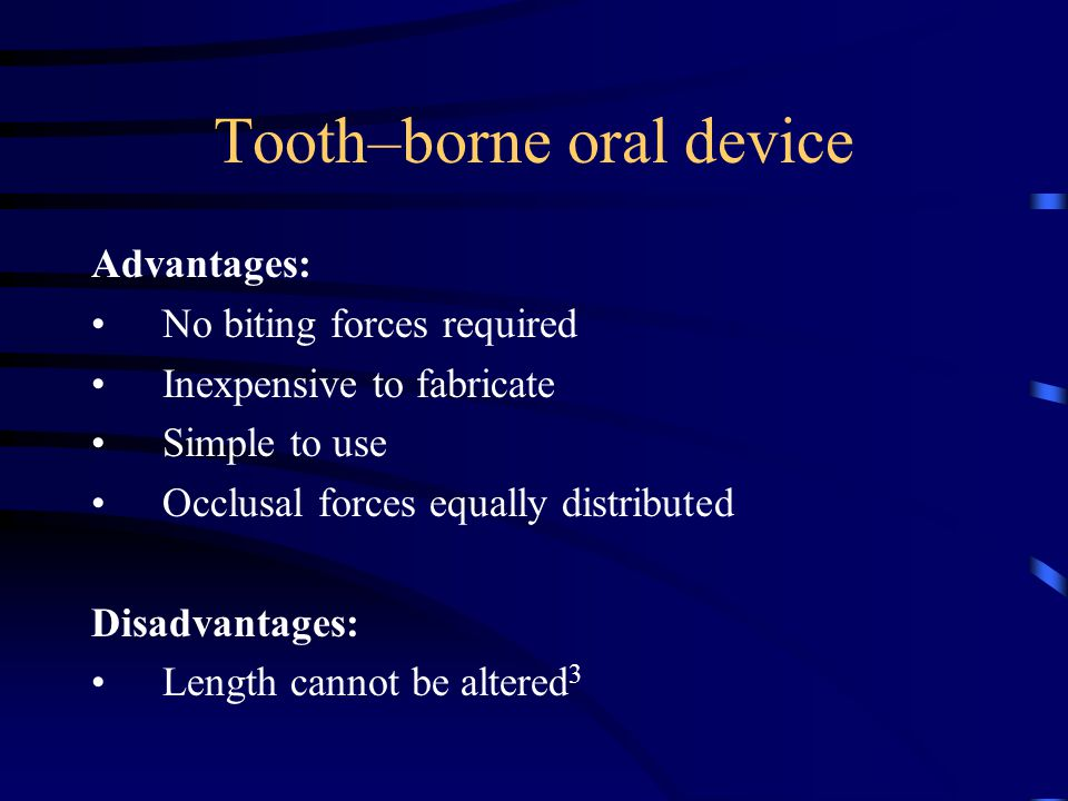 Advantages: No biting forces required Inexpensive to fabricate Simple to use Occlusal forces equally distributed Disadvantages: Length cannot be altered 3