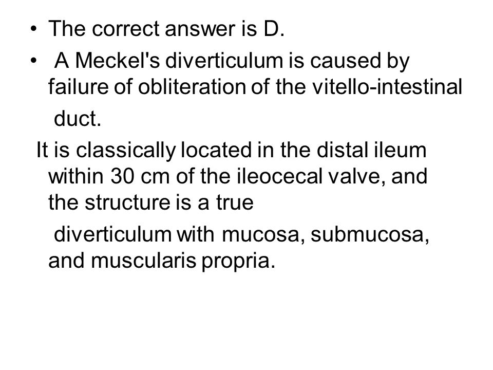 The correct answer is D. A Meckel's diverticulum is caused by failure of obliteration of the vitello-intestinal duct. It is classically located in the