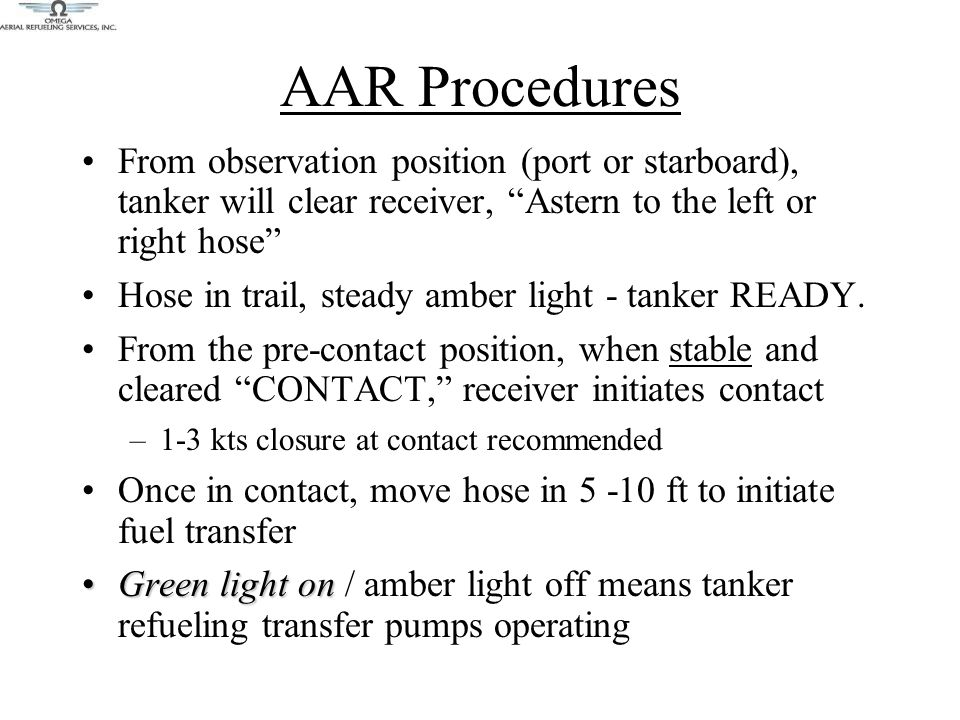 AAR Procedures From observation position (port or starboard), tanker will clear receiver, Astern to the left or right hose Hose in trail, steady amber light - tanker READY.