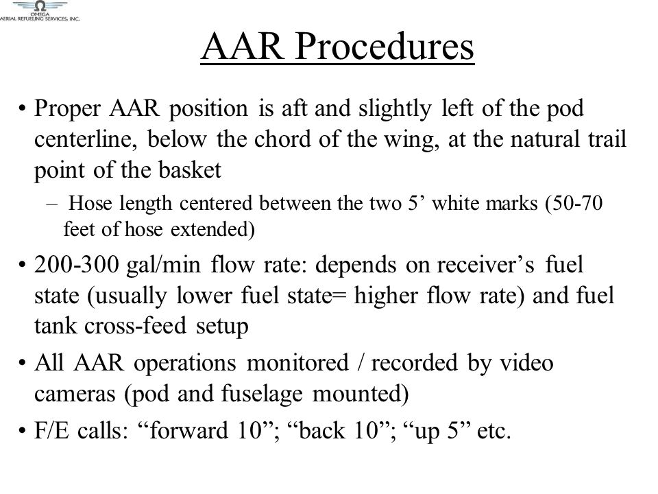 Proper AAR position is aft and slightly left of the pod centerline, below the chord of the wing, at the natural trail point of the basket – Hose length centered between the two 5' white marks (50-70 feet of hose extended) 200-300 gal/min flow rate: depends on receiver's fuel state (usually lower fuel state= higher flow rate) and fuel tank cross-feed setup All AAR operations monitored / recorded by video cameras (pod and fuselage mounted) F/E calls: forward 10 ; back 10 ; up 5 etc.