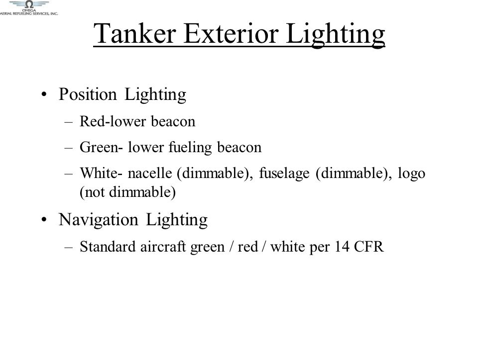 Tanker Exterior Lighting Position Lighting –Red-lower beacon –Green- lower fueling beacon –White- nacelle (dimmable), fuselage (dimmable), logo (not dimmable) Navigation Lighting –Standard aircraft green / red / white per 14 CFR