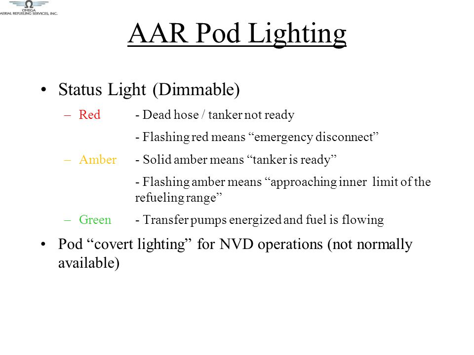 AAR Pod Lighting Status Light (Dimmable) –Red - Dead hose / tanker not ready - Flashing red means emergency disconnect –Amber - Solid amber means tanker is ready - Flashing amber means approaching inner limit of the refueling range –Green - Transfer pumps energized and fuel is flowing Pod covert lighting for NVD operations (not normally available)