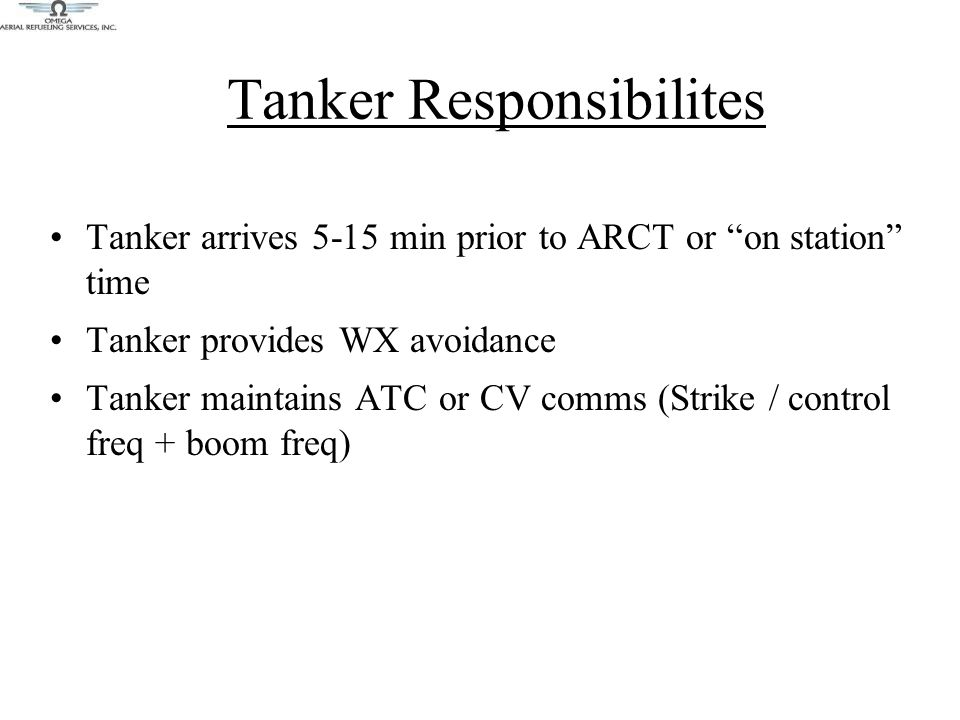 Tanker Responsibilites Tanker arrives 5-15 min prior to ARCT or on station time Tanker provides WX avoidance Tanker maintains ATC or CV comms (Strike / control freq + boom freq)