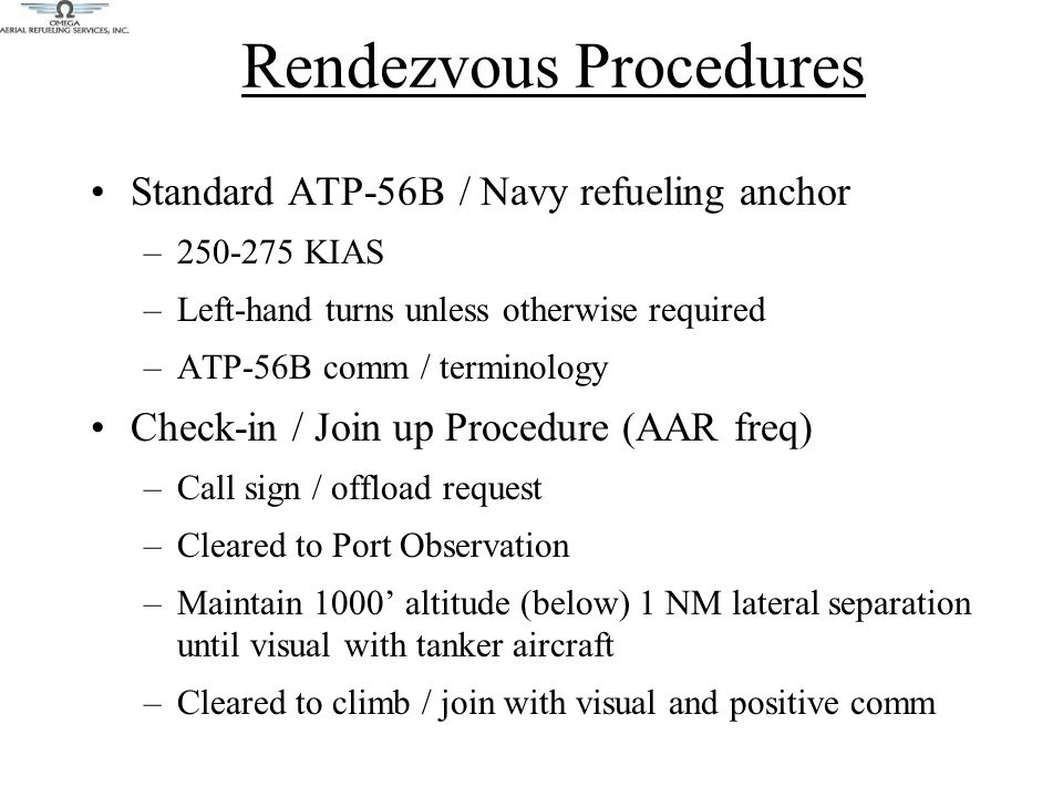 Rendezvous Procedures Standard ATP-56B / Navy refueling anchor –250-275 KIAS –Left-hand turns unless otherwise required –ATP-56B comm / terminology Check-in / Join up Procedure (AAR freq) –Call sign / offload request –Cleared to Port Observation –Maintain 1000' altitude (below) 1 NM lateral separation until visual with tanker aircraft –Cleared to climb / join with visual and positive comm