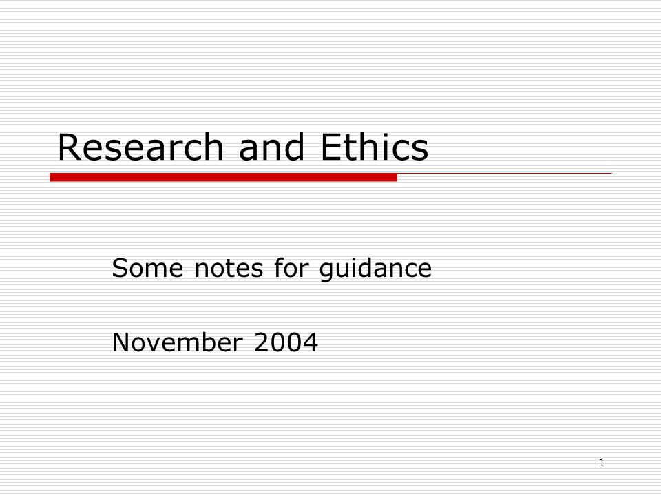 1 Research and Ethics Some notes for guidance November 2004