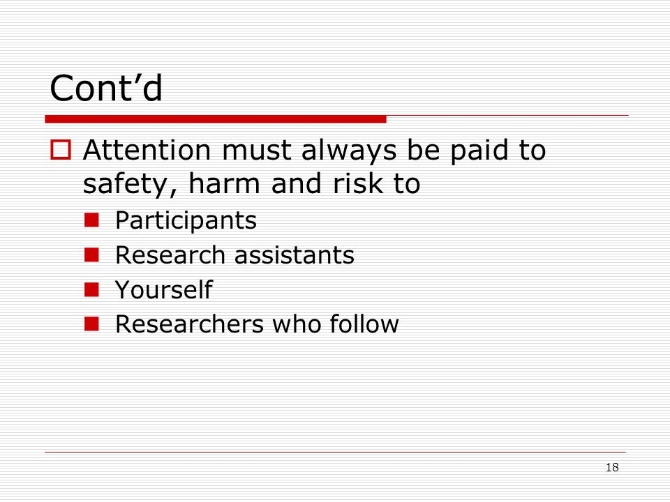 18 Cont'd  Attention must always be paid to safety, harm and risk to Participants Research assistants Yourself Researchers who follow