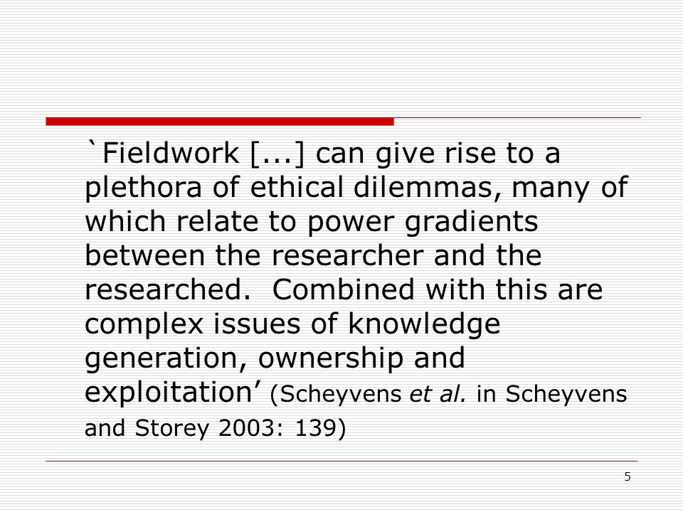 5 `Fieldwork [...] can give rise to a plethora of ethical dilemmas, many of which relate to power gradients between the researcher and the researched.