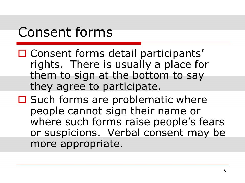 9 Consent forms  Consent forms detail participants' rights. There is usually a place for them to sign at the bottom to say they agree to participate.