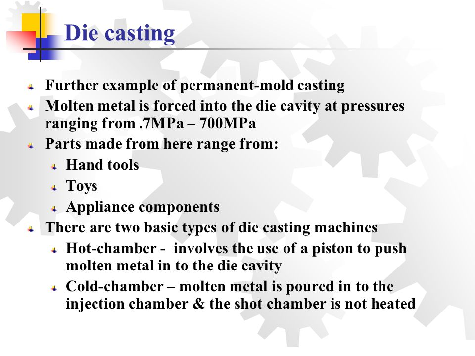 Further example of permanent-mold casting Molten metal is forced into the die cavity at pressures ranging from.7MPa – 700MPa Parts made from here rang