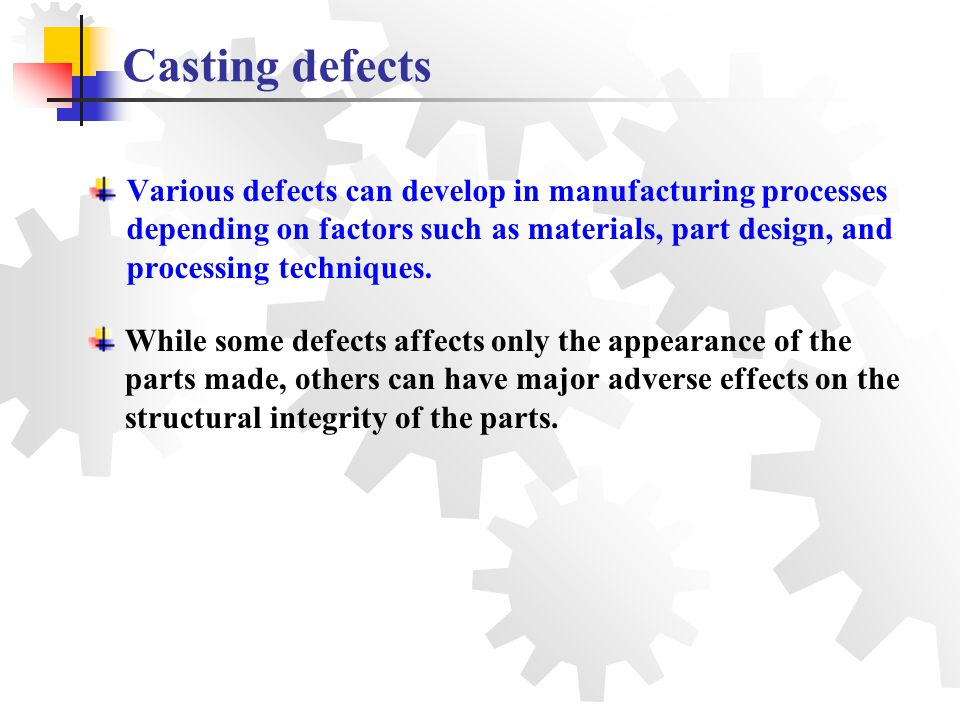 Various defects can develop in manufacturing processes depending on factors such as materials, part design, and processing techniques. Casting defects