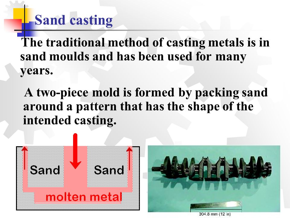 Sand casting The traditional method of casting metals is in sand moulds and has been used for many years. A two-piece mold is formed by packing sand a
