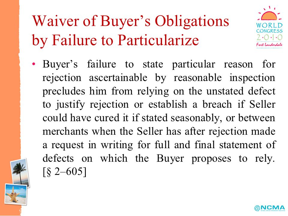 Waiver of Buyer's Obligations by Failure to Particularize Buyer's failure to state particular reason for rejection ascertainable by reasonable inspection precludes him from relying on the unstated defect to justify rejection or establish a breach if Seller could have cured it if stated seasonably, or between merchants when the Seller has after rejection made a request in writing for full and final statement of defects on which the Buyer proposes to rely.