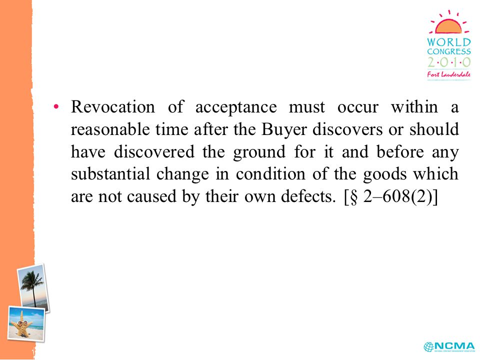 Revocation of acceptance must occur within a reasonable time after the Buyer discovers or should have discovered the ground for it and before any substantial change in condition of the goods which are not caused by their own defects.