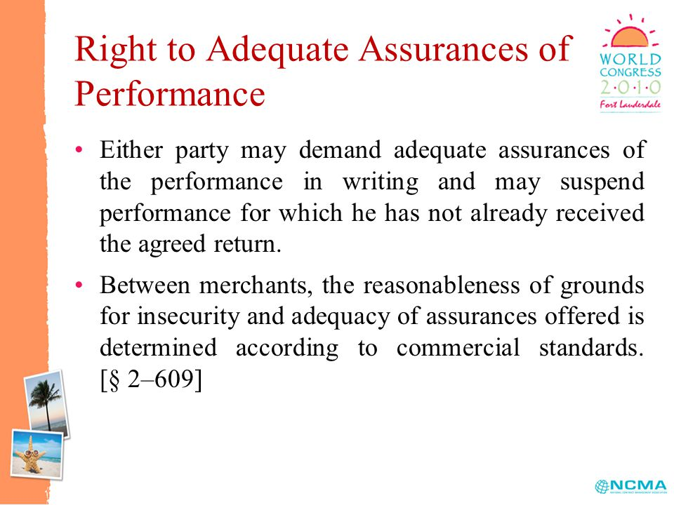 Right to Adequate Assurances of Performance Either party may demand adequate assurances of the performance in writing and may suspend performance for which he has not already received the agreed return.