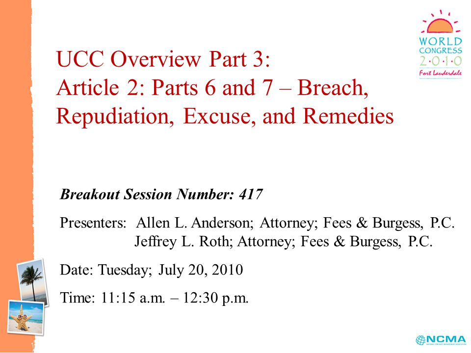 UCC Overview Part 3: Article 2: Parts 6 and 7 – Breach, Repudiation, Excuse, and Remedies Breakout Session Number: 417 Presenters: Allen L.