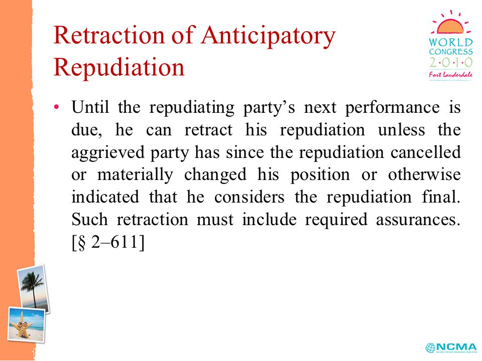 Retraction of Anticipatory Repudiation Until the repudiating party's next performance is due, he can retract his repudiation unless the aggrieved party has since the repudiation cancelled or materially changed his position or otherwise indicated that he considers the repudiation final.