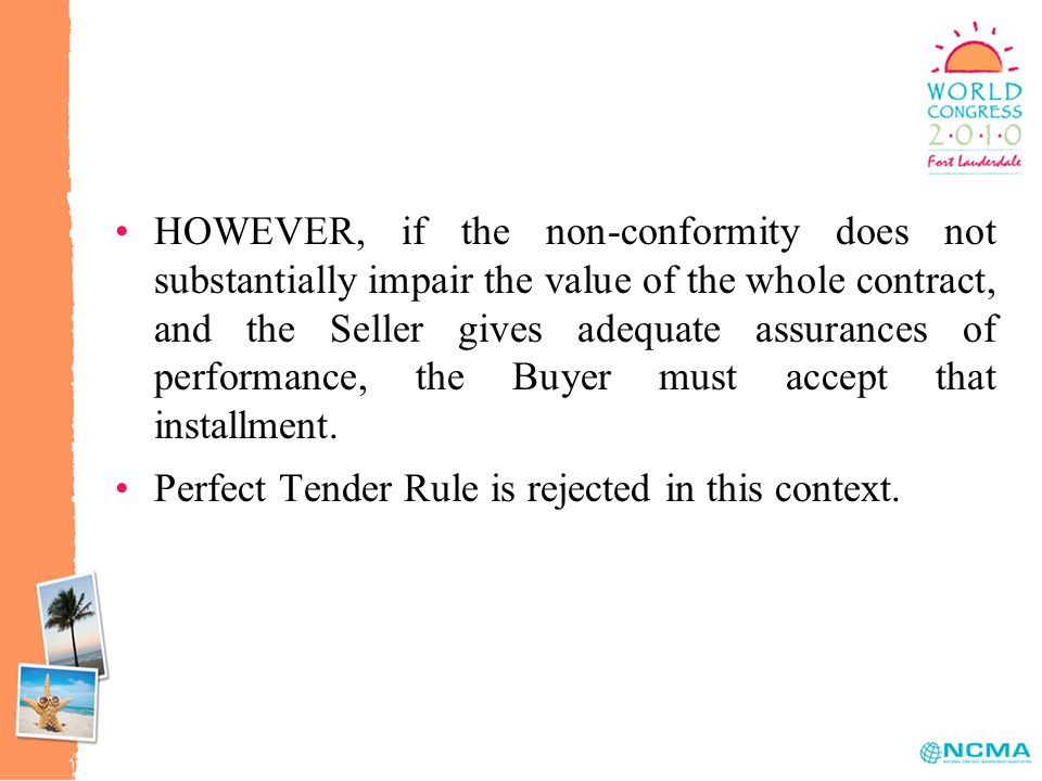 HOWEVER, if the non-conformity does not substantially impair the value of the whole contract, and the Seller gives adequate assurances of performance, the Buyer must accept that installment.