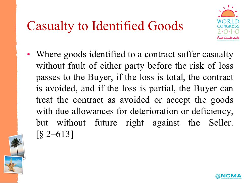 Casualty to Identified Goods Where goods identified to a contract suffer casualty without fault of either party before the risk of loss passes to the Buyer, if the loss is total, the contract is avoided, and if the loss is partial, the Buyer can treat the contract as avoided or accept the goods with due allowances for deterioration or deficiency, but without future right against the Seller.