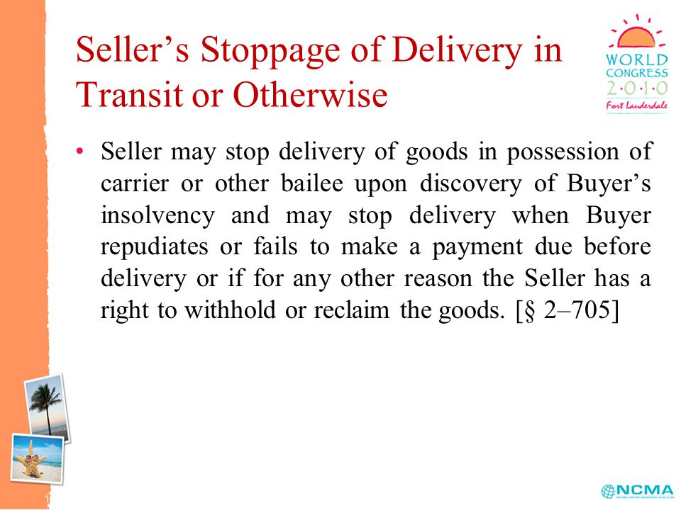 Seller's Stoppage of Delivery in Transit or Otherwise Seller may stop delivery of goods in possession of carrier or other bailee upon discovery of Buyer's insolvency and may stop delivery when Buyer repudiates or fails to make a payment due before delivery or if for any other reason the Seller has a right to withhold or reclaim the goods.