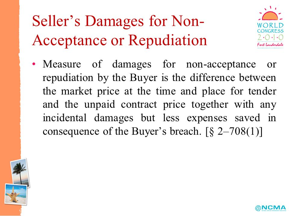 Seller's Damages for Non- Acceptance or Repudiation Measure of damages for non-acceptance or repudiation by the Buyer is the difference between the market price at the time and place for tender and the unpaid contract price together with any incidental damages but less expenses saved in consequence of the Buyer's breach.