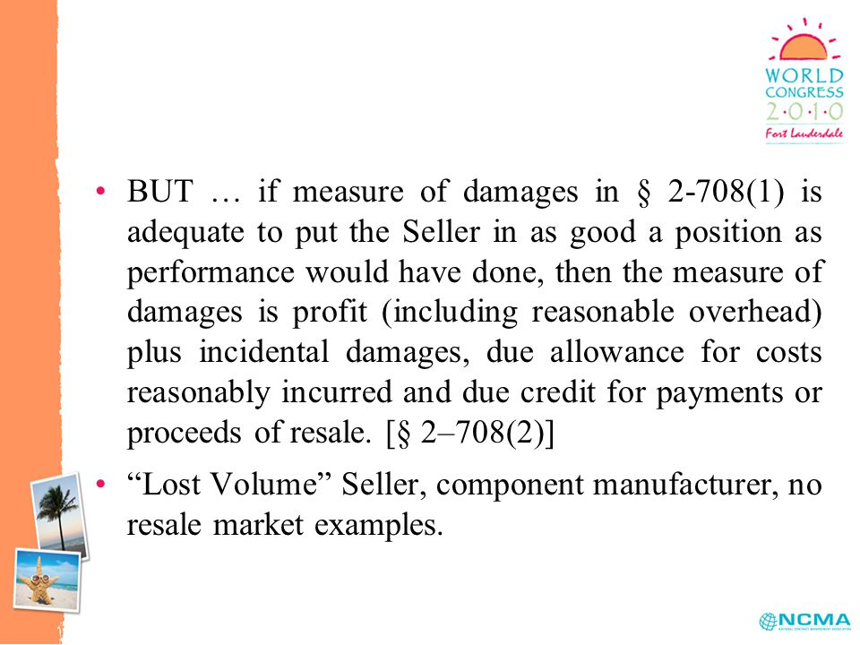 BUT … if measure of damages in § 2-708(1) is adequate to put the Seller in as good a position as performance would have done, then the measure of damages is profit (including reasonable overhead) plus incidental damages, due allowance for costs reasonably incurred and due credit for payments or proceeds of resale.