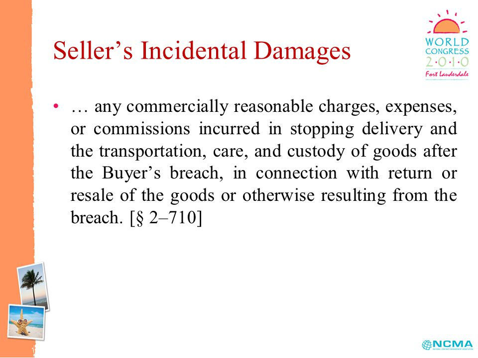 Seller's Incidental Damages … any commercially reasonable charges, expenses, or commissions incurred in stopping delivery and the transportation, care, and custody of goods after the Buyer's breach, in connection with return or resale of the goods or otherwise resulting from the breach.