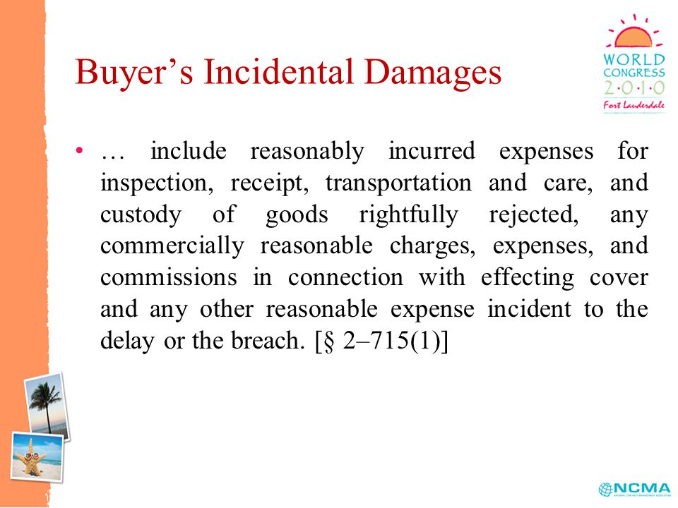 Buyer's Incidental Damages … include reasonably incurred expenses for inspection, receipt, transportation and care, and custody of goods rightfully rejected, any commercially reasonable charges, expenses, and commissions in connection with effecting cover and any other reasonable expense incident to the delay or the breach.
