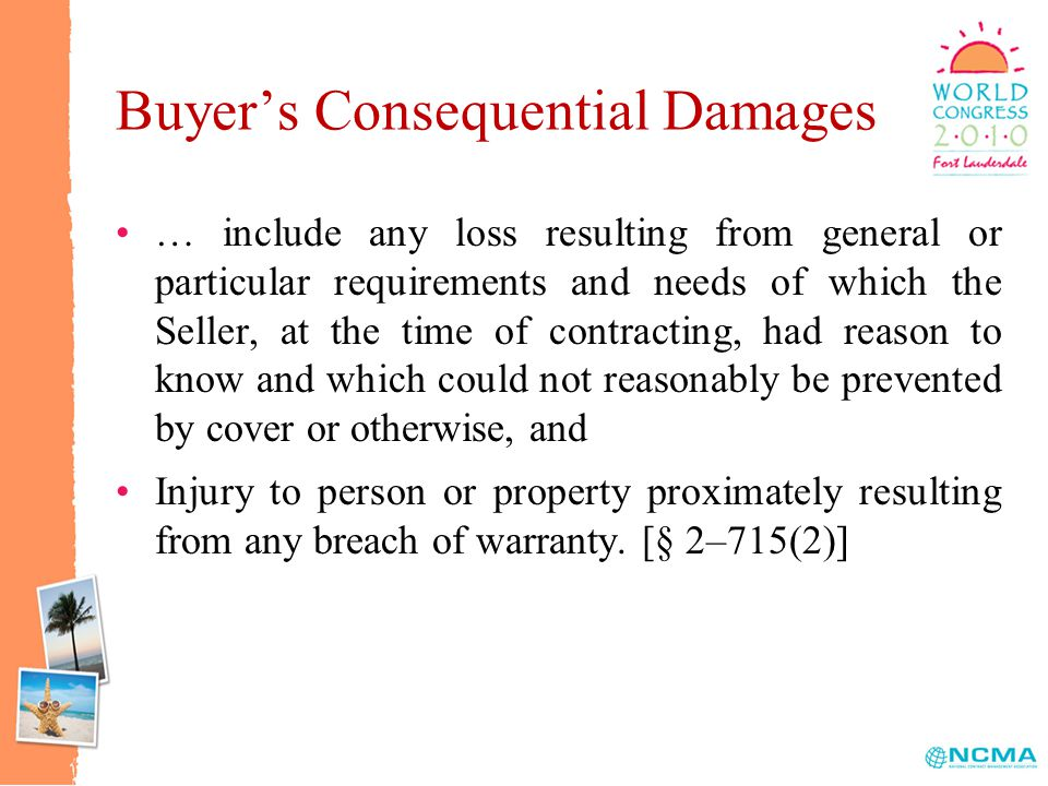 Buyer's Consequential Damages … include any loss resulting from general or particular requirements and needs of which the Seller, at the time of contracting, had reason to know and which could not reasonably be prevented by cover or otherwise, and Injury to person or property proximately resulting from any breach of warranty.