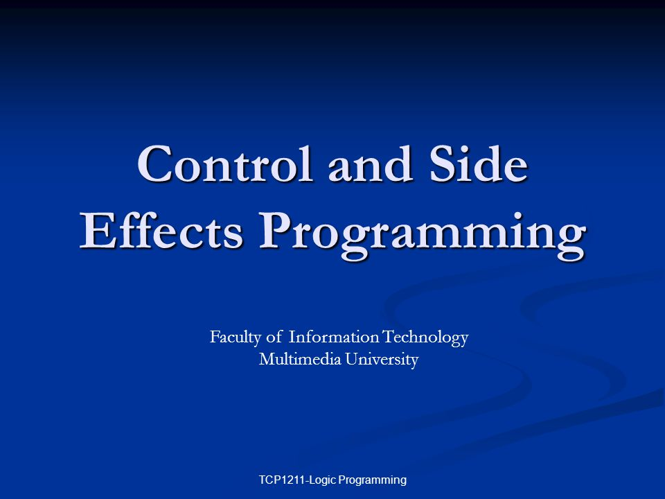 TCP1211-Logic Programming Control and Side Effects Programming Faculty of Information Technology Multimedia University