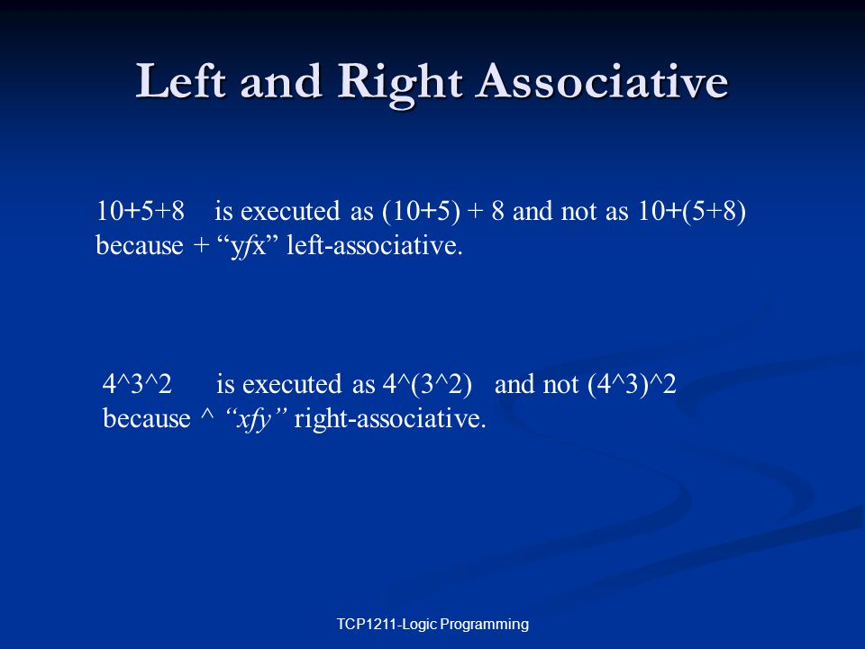 TCP1211-Logic Programming Left and Right Associative 10+5+8 is executed as (10+5) + 8 and not as 10+(5+8) because + yfx left-associative.