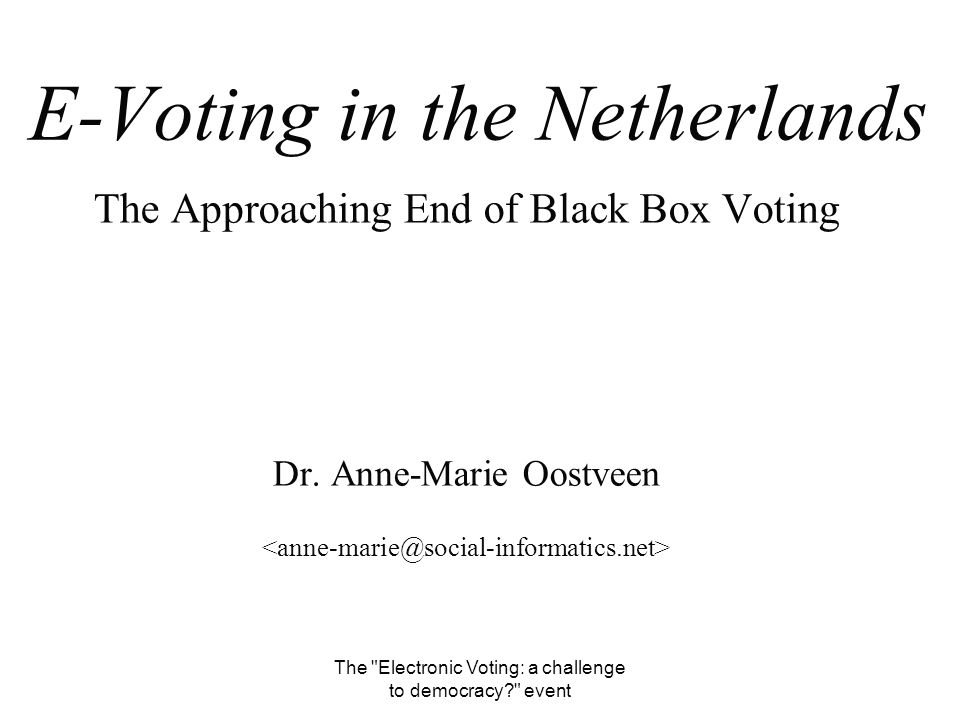 The Electronic Voting: a challenge to democracy event E-Voting in the Netherlands The Approaching End of Black Box Voting Dr.