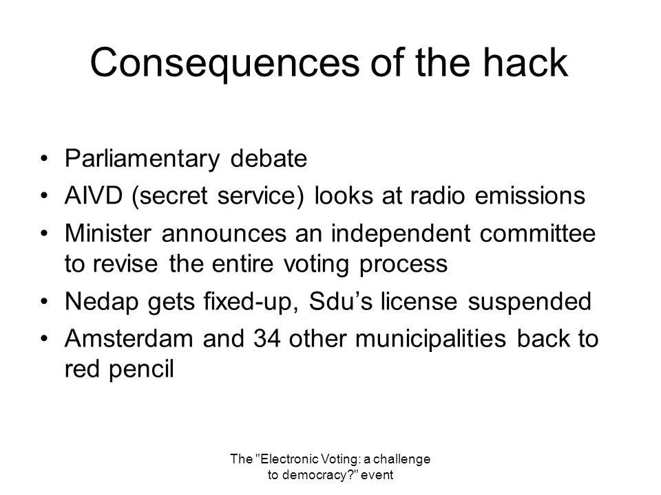 Consequences of the hack Parliamentary debate AIVD (secret service) looks at radio emissions Minister announces an independent committee to revise the entire voting process Nedap gets fixed-up, Sdu's license suspended Amsterdam and 34 other municipalities back to red pencil