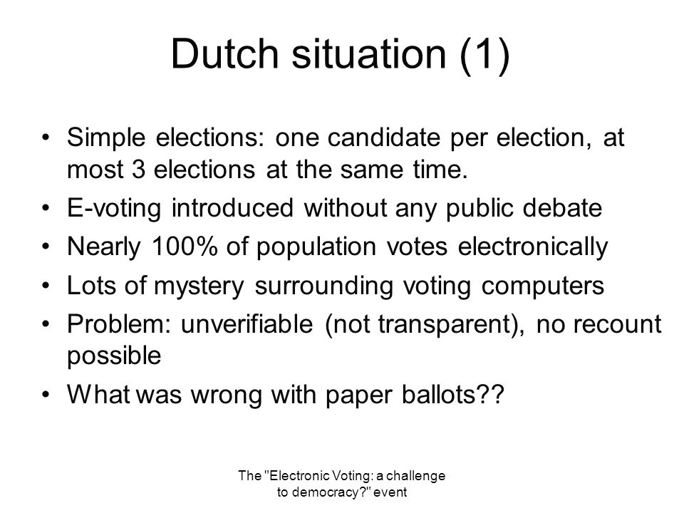 The Electronic Voting: a challenge to democracy? event Dutch Situation (2) Black Box Voting: Any voting system in which the mechanisms for recording and/or tabulating the vote are hidden from the voter, and/or the mechanism lacks tangible record of the vote cast .