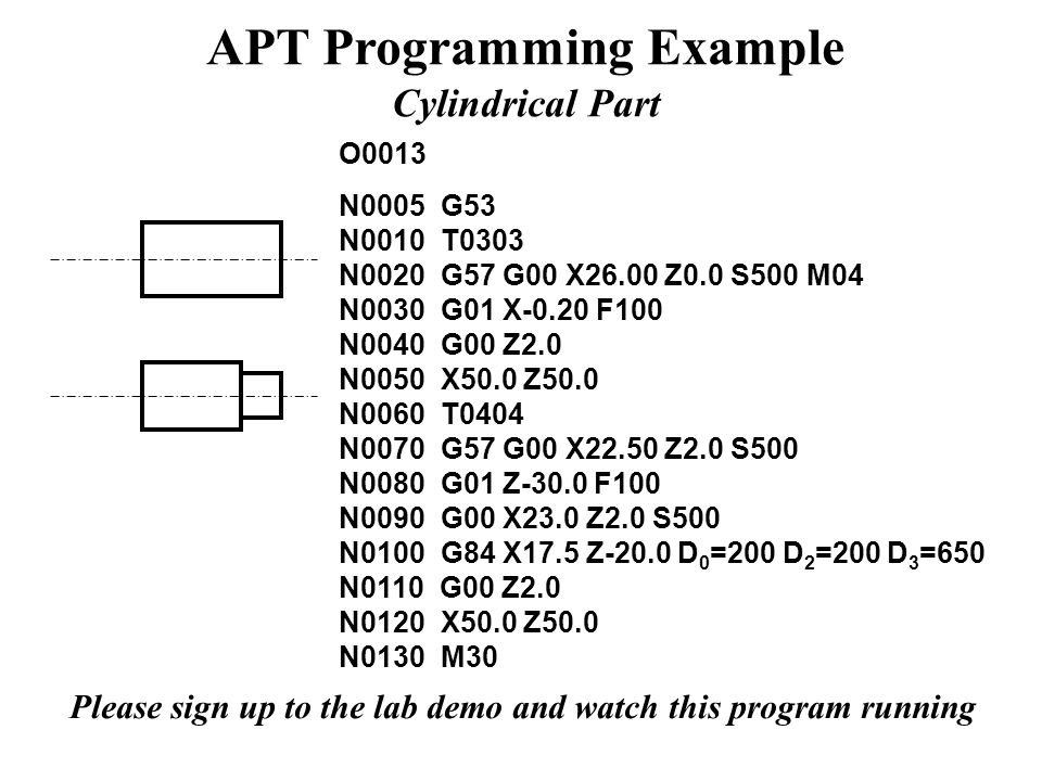 APT Programming Example Cylindrical Part O0013 N0005 G53 N0010 T0303 N0020 G57 G00 X26.00 Z0.0 S500 M04 N0030 G01 X-0.20 F100 N0040 G00 Z2.0 N0050 X50.0 Z50.0 N0060 T0404 N0070 G57 G00 X22.50 Z2.0 S500 N0080 G01 Z-30.0 F100 N0090 G00 X23.0 Z2.0 S500 N0100 G84 X17.5 Z-20.0 D 0 =200 D 2 =200 D 3 =650 N0110 G00 Z2.0 N0120 X50.0 Z50.0 N0130 M30 Please sign up to the lab demo and watch this program running