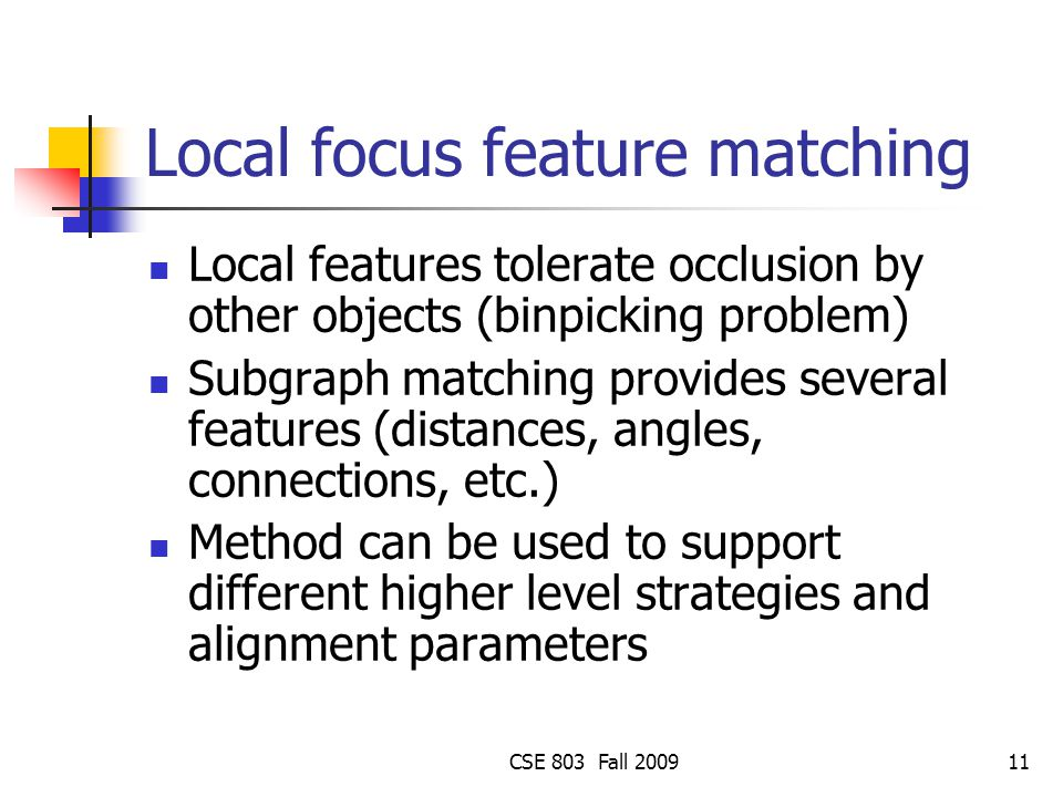 CSE 803 Fall 200911 Local focus feature matching Local features tolerate occlusion by other objects (binpicking problem) Subgraph matching provides several features (distances, angles, connections, etc.) Method can be used to support different higher level strategies and alignment parameters