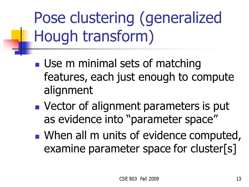 CSE 803 Fall 200913 Pose clustering (generalized Hough transform) Use m minimal sets of matching features, each just enough to compute alignment Vector of alignment parameters is put as evidence into parameter space When all m units of evidence computed, examine parameter space for cluster[s]