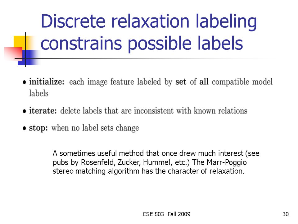 CSE 803 Fall 200930 Discrete relaxation labeling constrains possible labels A sometimes useful method that once drew much interest (see pubs by Rosenf