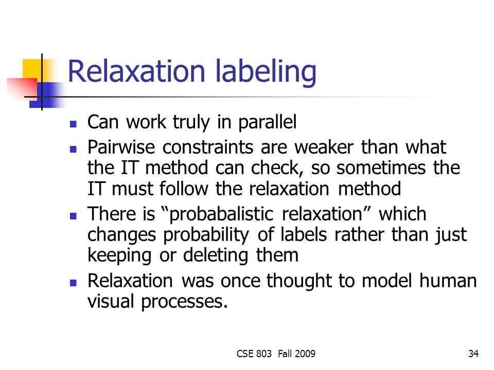 CSE 803 Fall 200934 Relaxation labeling Can work truly in parallel Pairwise constraints are weaker than what the IT method can check, so sometimes the IT must follow the relaxation method There is probabalistic relaxation which changes probability of labels rather than just keeping or deleting them Relaxation was once thought to model human visual processes.