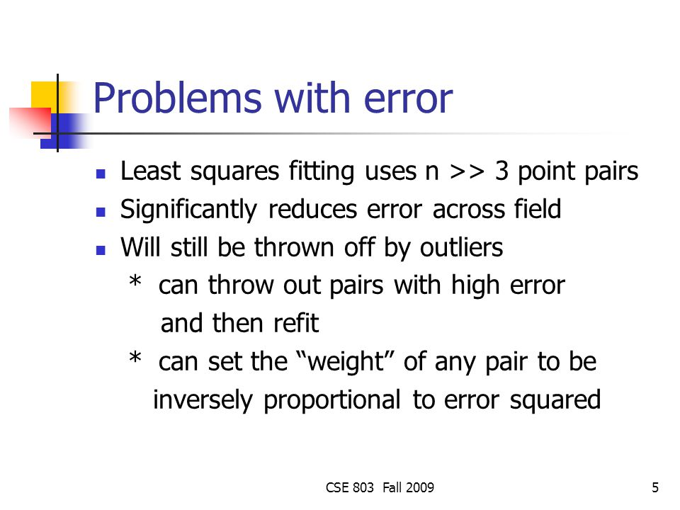 CSE 803 Fall 20095 Problems with error Least squares fitting uses n >> 3 point pairs Significantly reduces error across field Will still be thrown off