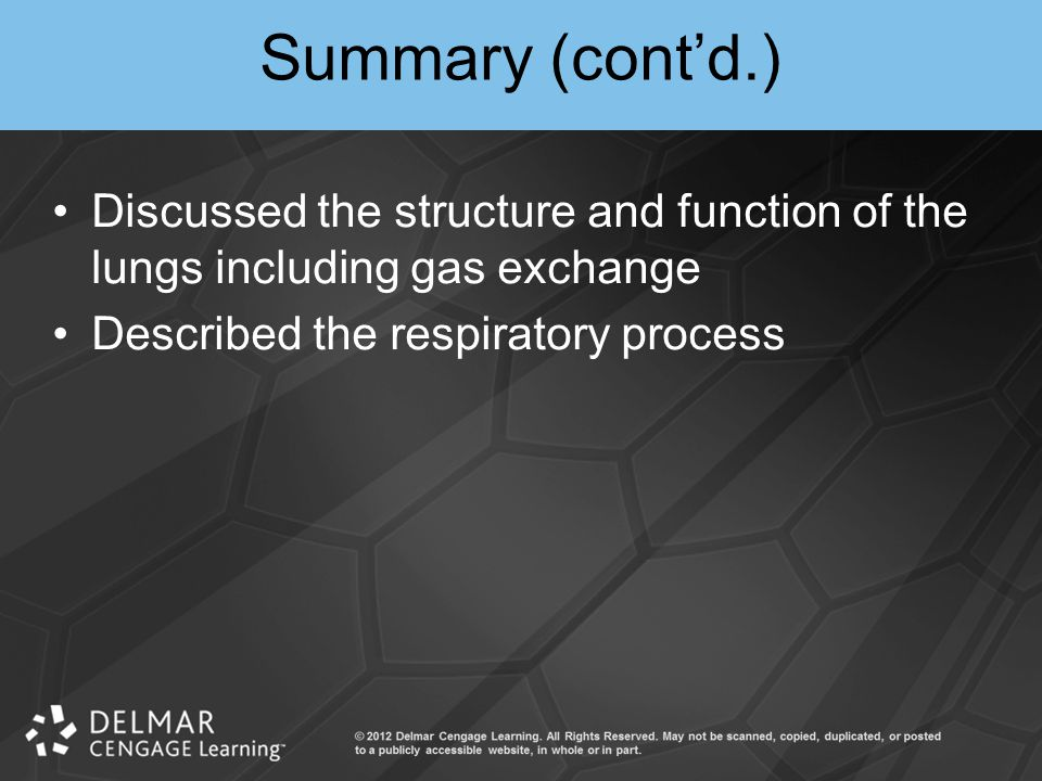 Summary (cont'd.) Discussed the structure and function of the lungs including gas exchange Described the respiratory process