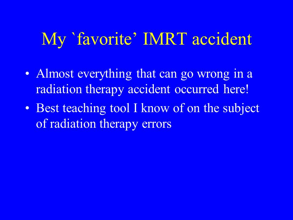 My `favorite' IMRT accident Almost everything that can go wrong in a radiation therapy accident occurred here.