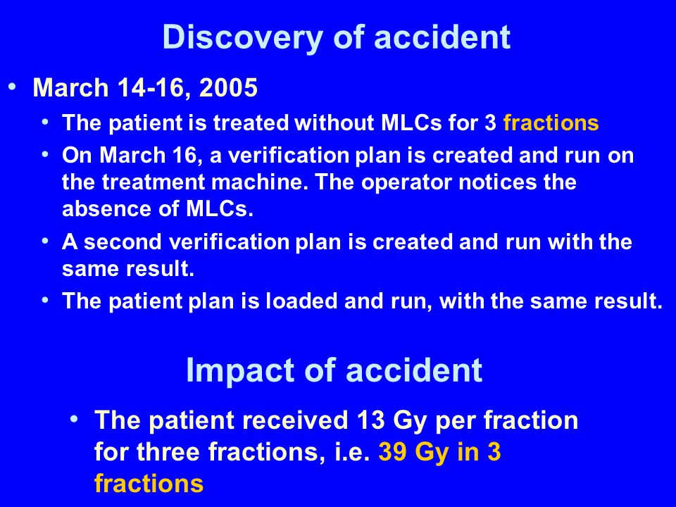 Discovery of accident March 14-16, 2005 The patient is treated without MLCs for 3 fractions On March 16, a verification plan is created and run on the treatment machine.
