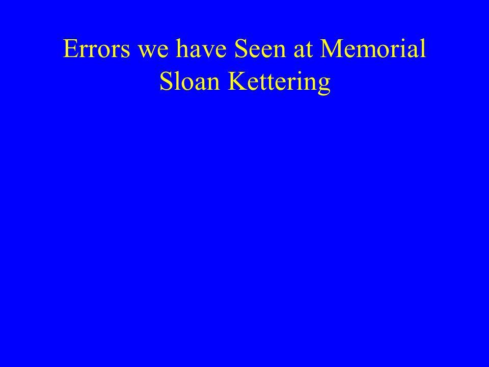 Errors we have Seen at Memorial Sloan Kettering