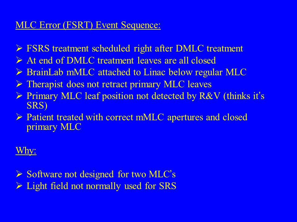 MLC Error (FSRT) Event Sequence:  FSRS treatment scheduled right after DMLC treatment  At end of DMLC treatment leaves are all closed  BrainLab mMLC attached to Linac below regular MLC  Therapist does not retract primary MLC leaves  Primary MLC leaf position not detected by R&V (thinks it ' s SRS)  Patient treated with correct mMLC apertures and closed primary MLC Why:  Software not designed for two MLC ' s  Light field not normally used for SRS