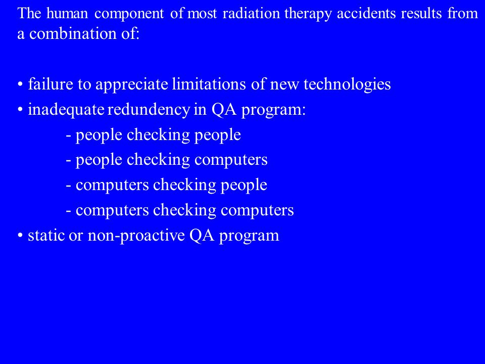 The human component of most radiation therapy accidents results from a combination of: failure to appreciate limitations of new technologies inadequate redundency in QA program: - people checking people - people checking computers - computers checking people - computers checking computers static or non-proactive QA program