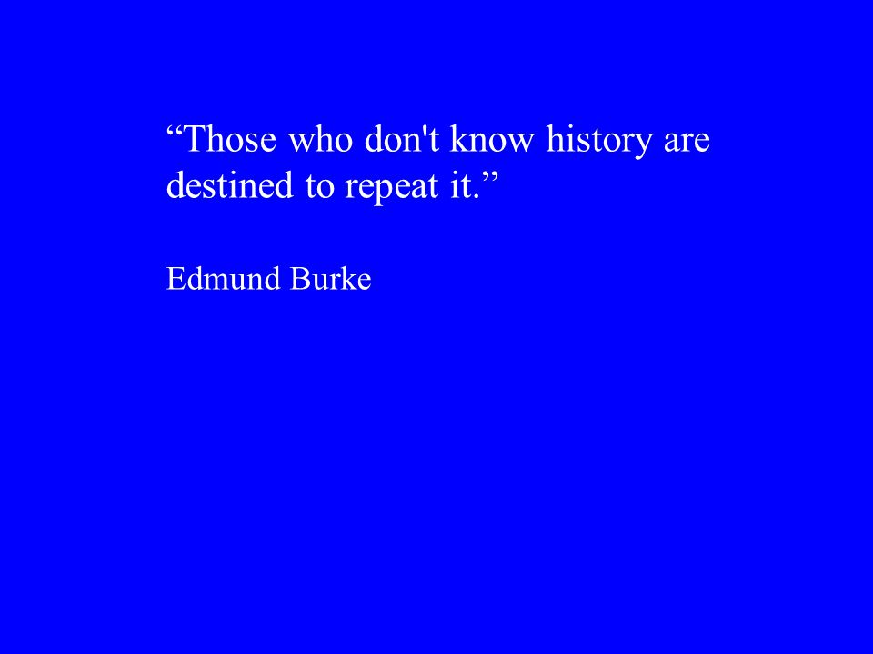 Those who don t know history are destined to repeat it. Edmund Burke