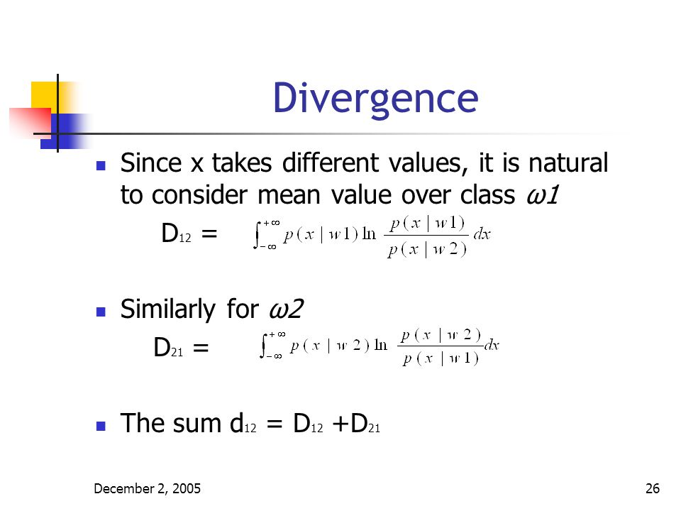 December 2, 200527 Scatter Matrices Computation of Divergence is not easy for non Gaussian distribution Within class scatter matrix is defined as Sw = Si is the covariance matrix for class ωi Si =