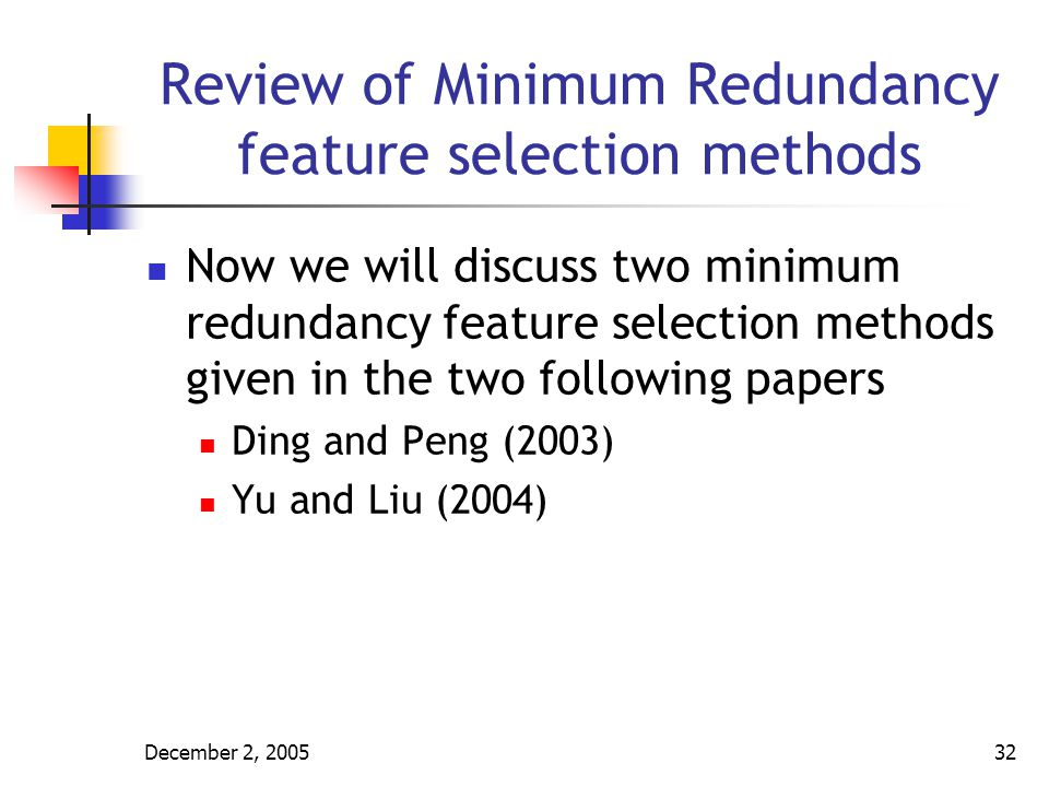 December 2, 200533 Review of Minimum Redundancy feature selection methods In Ding and Peng (2003) Filter method is used Algorithm is SFS The first feature was selected using maxV 1, for all genes in the set S
